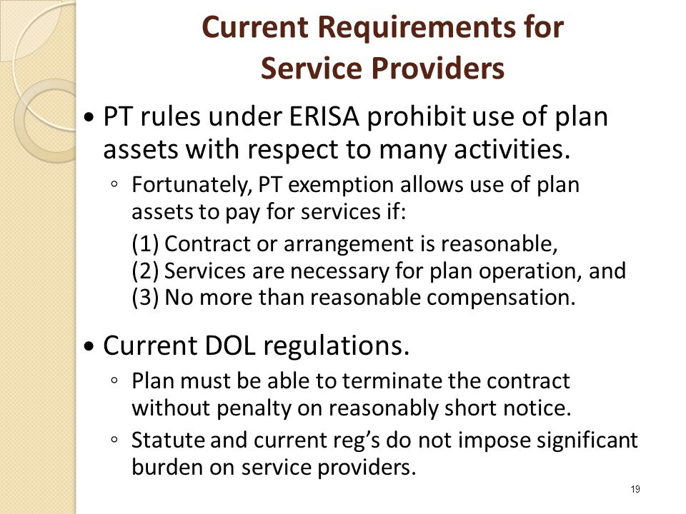 Current Requirements for Service Providers PT rules under ERISA prohibit use of plan assets with respect to many activities. ◦ Fortunately, PT exempti
