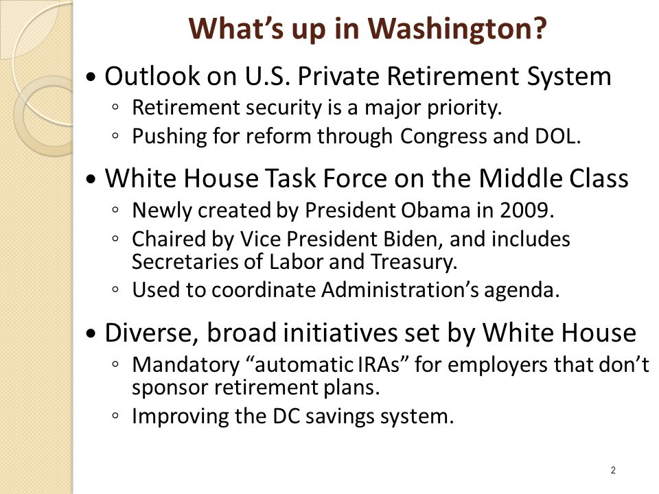 What's up in Washington? Outlook on U.S. Private Retirement System ◦ Retirement security is a major priority. ◦ Pushing for reform through Congress an