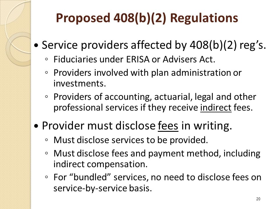Proposed 408(b)(2) Regulations Service providers affected by 408(b)(2) reg's. ◦ Fiduciaries under ERISA or Advisers Act. ◦ Providers involved with pla
