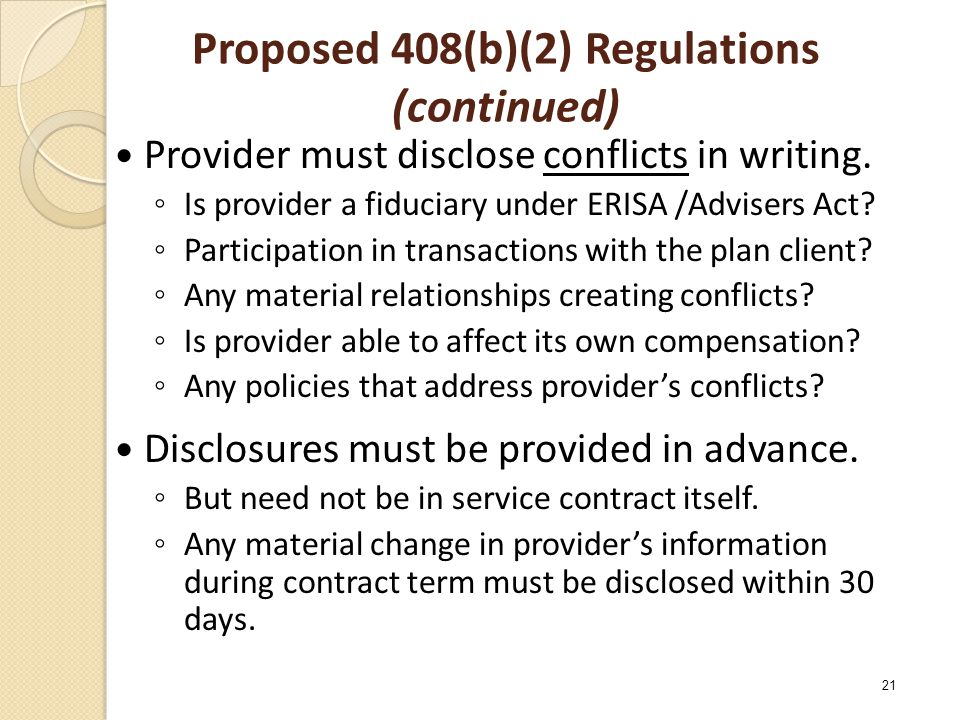 Proposed 408(b)(2) Regulations (continued) Provider must disclose conflicts in writing. ◦ Is provider a fiduciary under ERISA /Advisers Act? ◦ Partici