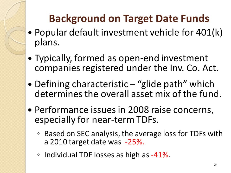 Background on Target Date Funds Popular default investment vehicle for 401(k) plans. Typically, formed as open-end investment companies registered und