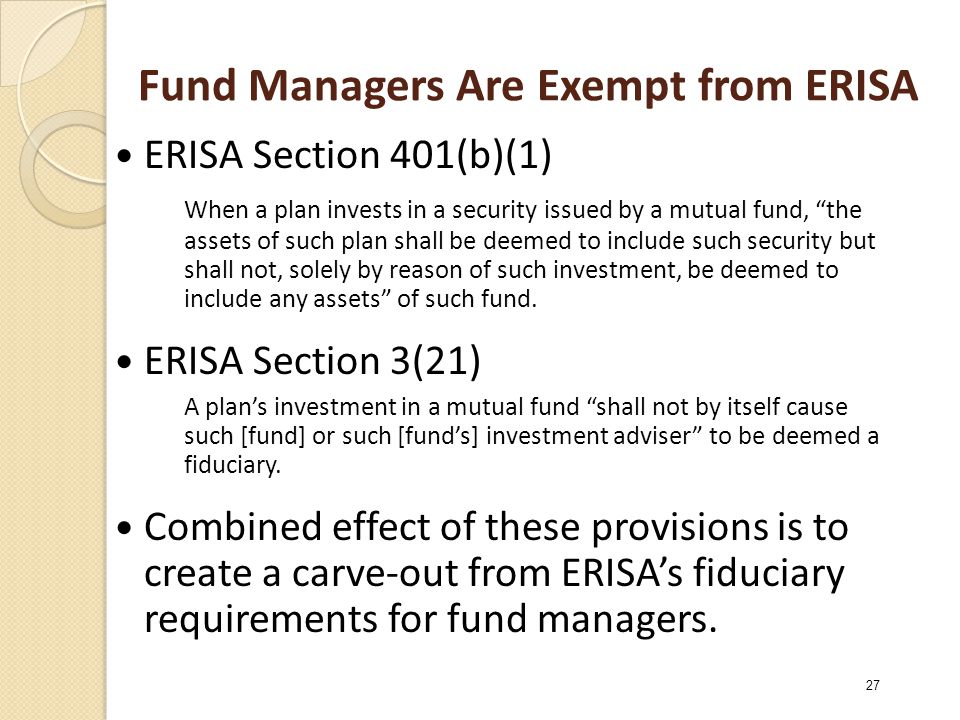 Fund Managers Are Exempt from ERISA ERISA Section 401(b)(1) When a plan invests in a security issued by a mutual fund, the assets of such plan shall be deemed to include such security but shall not, solely by reason of such investment, be deemed to include any assets of such fund.