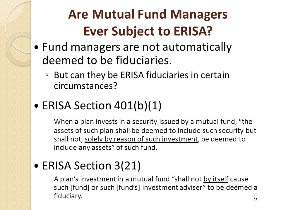 Are Mutual Fund Managers Ever Subject to ERISA? Fund managers are not automatically deemed to be fiduciaries. ◦ But can they be ERISA fiduciaries in c