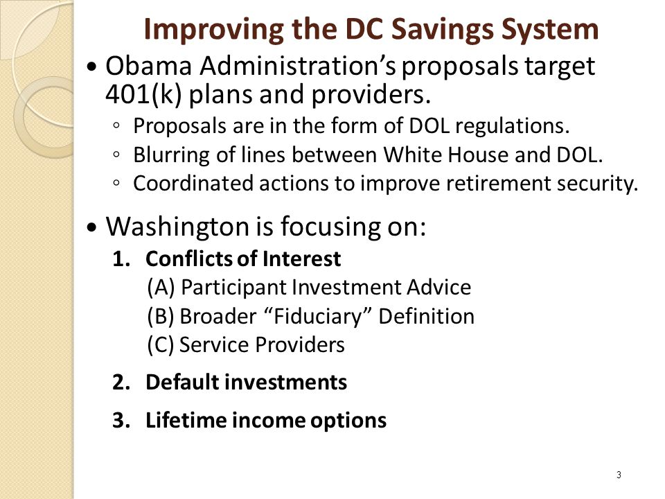 Improving the DC Savings System Obama Administration's proposals target 401(k) plans and providers. ◦ Proposals are in the form of DOL regulations. ◦