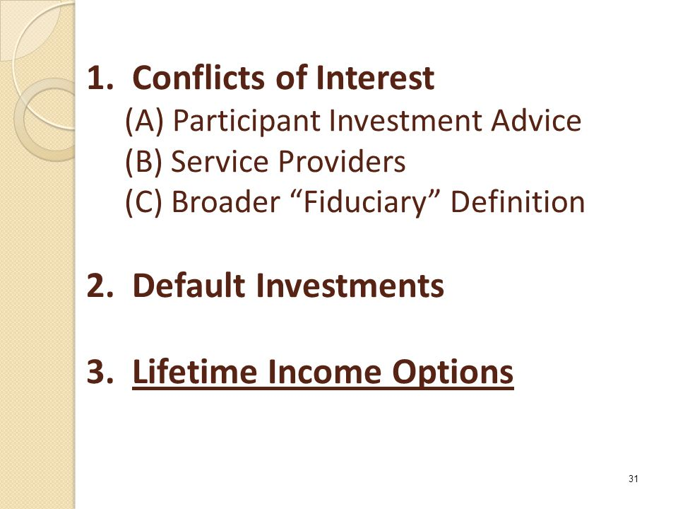 "1. Conflicts of Interest (A) Participant Investment Advice (B) Service Providers (C) Broader ""Fiduciary"" Definition 2. Default Investments 3. Lifetime"