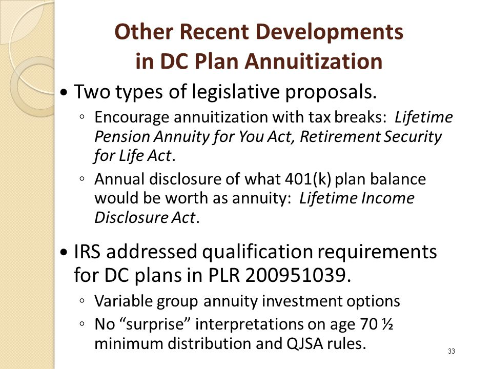 Other Recent Developments in DC Plan Annuitization Two types of legislative proposals. ◦ Encourage annuitization with tax breaks: Lifetime Pension Ann