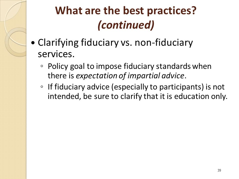 What are the best practices. (continued) Clarifying fiduciary vs.
