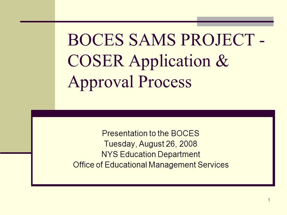 1 BOCES SAMS PROJECT - COSER Application & Approval Process Presentation to the BOCES Tuesday, August 26, 2008 NYS Education Department Office of Educational Management Services