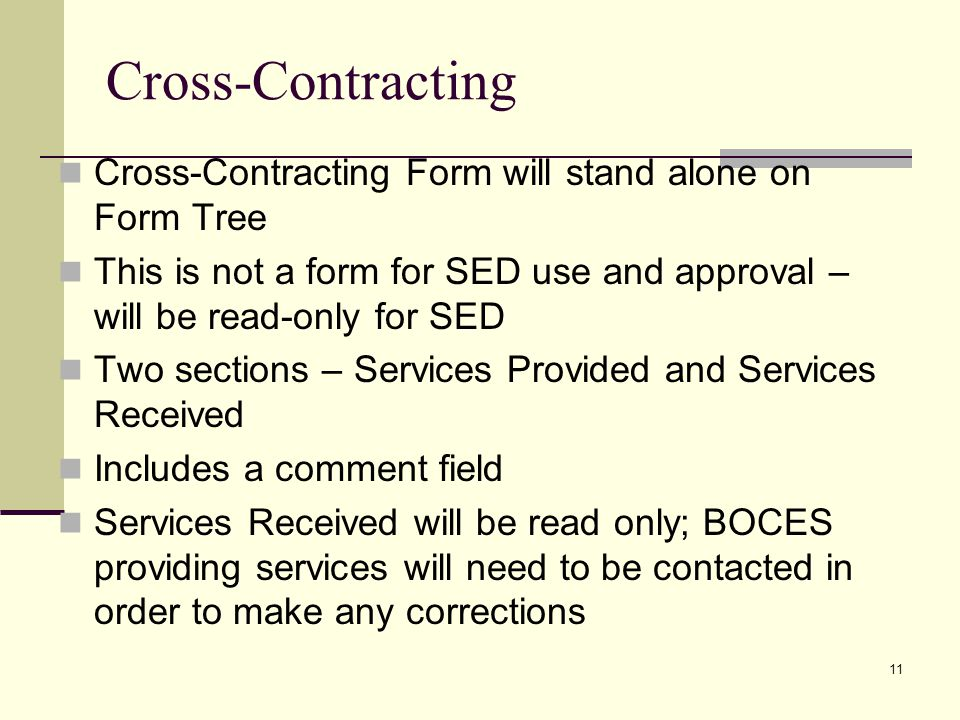 11 Cross-Contracting Cross-Contracting Form will stand alone on Form Tree This is not a form for SED use and approval – will be read-only for SED Two sections – Services Provided and Services Received Includes a comment field Services Received will be read only; BOCES providing services will need to be contacted in order to make any corrections