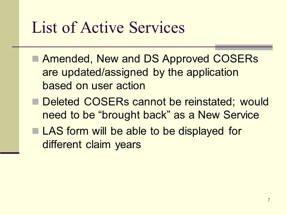 7 Amended, New and DS Approved COSERs are updated/assigned by the application based on user action Deleted COSERs cannot be reinstated; would need to be brought back as a New Service LAS form will be able to be displayed for different claim years