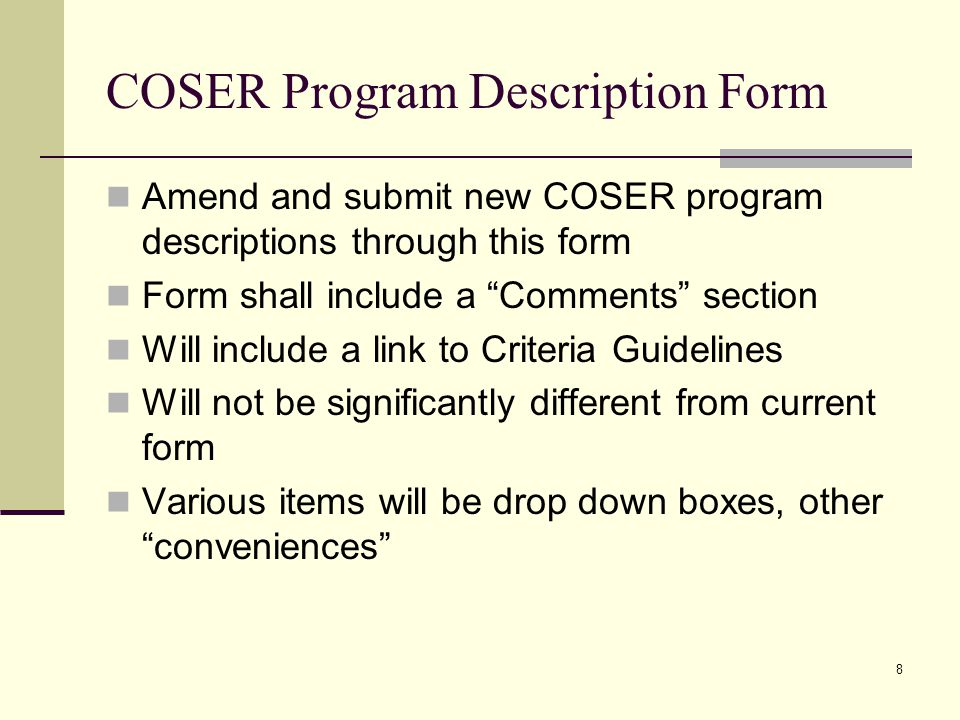 8 COSER Program Description Form Amend and submit new COSER program descriptions through this form Form shall include a Comments section Will include a link to Criteria Guidelines Will not be significantly different from current form Various items will be drop down boxes, other conveniences
