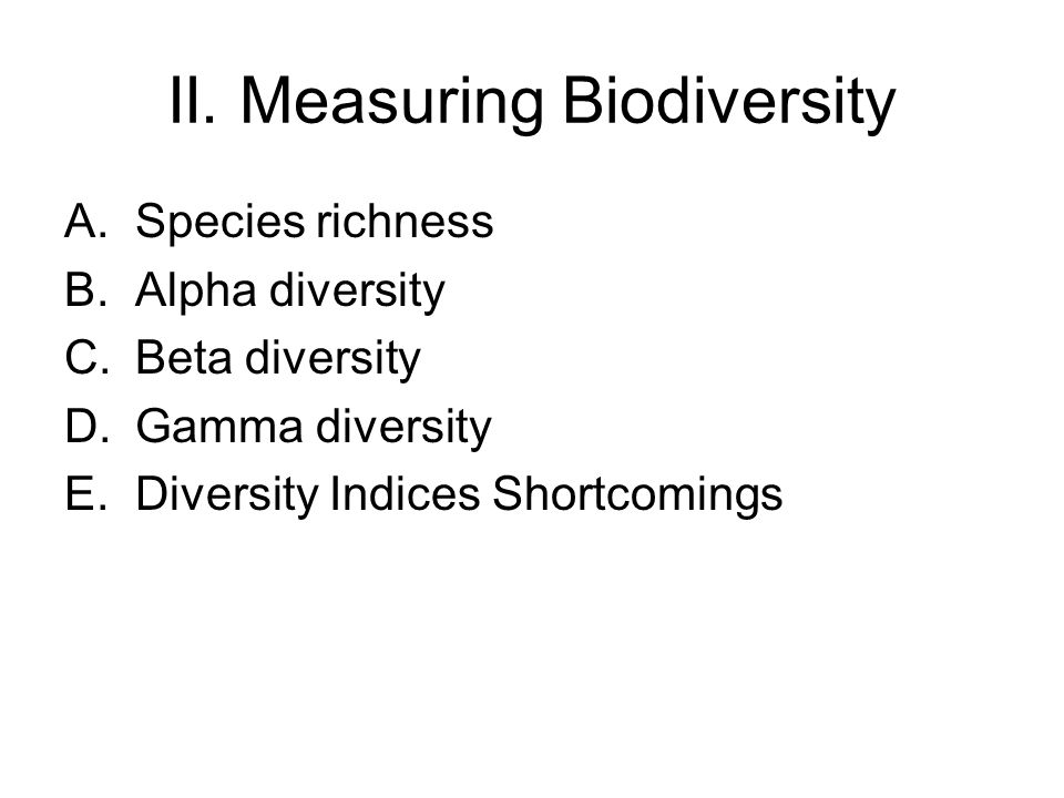 II. Measuring Biodiversity A.Species richness B.Alpha diversity C.Beta diversity D.Gamma diversity E.Diversity Indices Shortcomings