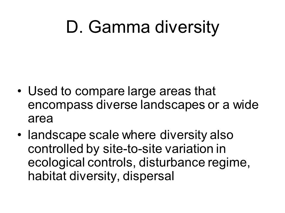 D. Gamma diversity Used to compare large areas that encompass diverse landscapes or a wide area landscape scale where diversity also controlled by sit