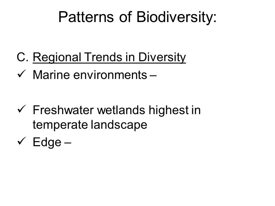 Patterns of Biodiversity: C.Regional Trends in Diversity Marine environments – Freshwater wetlands highest in temperate landscape Edge –