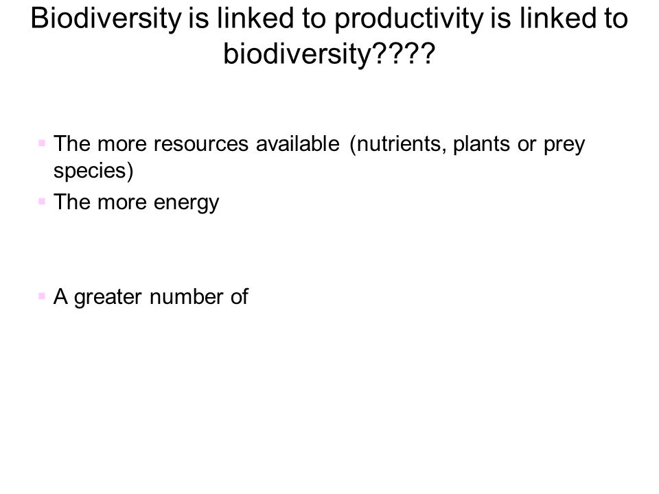 Biodiversity is linked to productivity is linked to biodiversity????  The more resources available (nutrients, plants or prey species)  The more ene