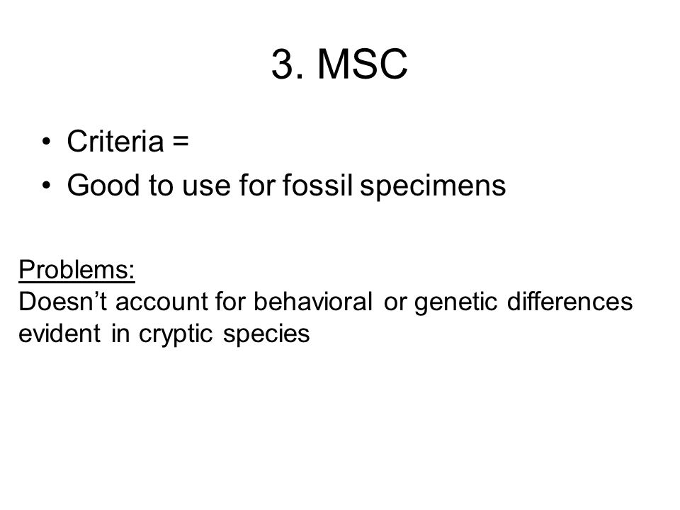 3. MSC Criteria = Good to use for fossil specimens Problems: Doesn't account for behavioral or genetic differences evident in cryptic species