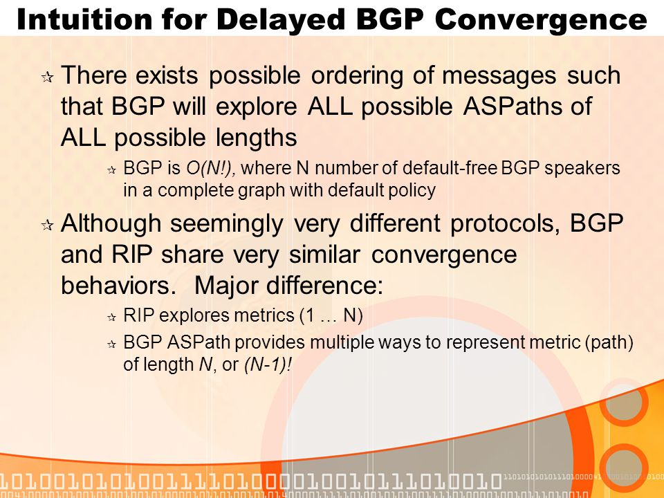 Intuition for Delayed BGP Convergence  There exists possible ordering of messages such that BGP will explore ALL possible ASPaths of ALL possible lengths  BGP is O(N!), where N number of default-free BGP speakers in a complete graph with default policy  Although seemingly very different protocols, BGP and RIP share very similar convergence behaviors.