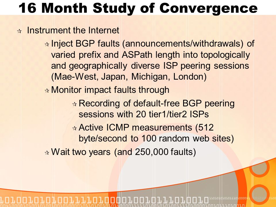 16 Month Study of Convergence  Instrument the Internet  Inject BGP faults (announcements/withdrawals) of varied prefix and ASPath length into topologically and geographically diverse ISP peering sessions (Mae-West, Japan, Michigan, London)  Monitor impact faults through  Recording of default-free BGP peering sessions with 20 tier1/tier2 ISPs  Active ICMP measurements (512 byte/second to 100 random web sites)  Wait two years (and 250,000 faults)