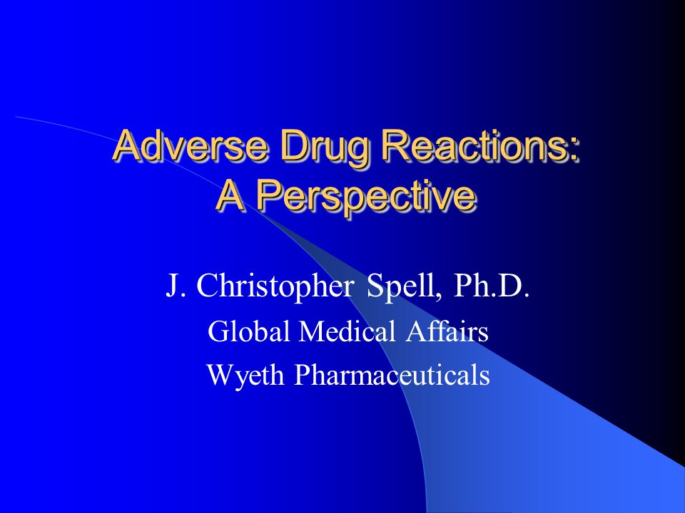 Adverse Drug Reactions: A Perspective J. Christopher Spell, Ph.D.