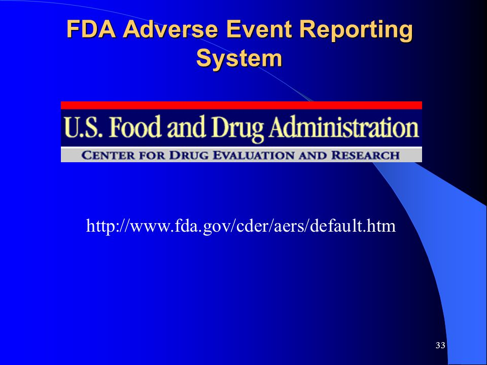 33 FDA Adverse Event Reporting System http://www.fda.gov/cder/aers/default.htm