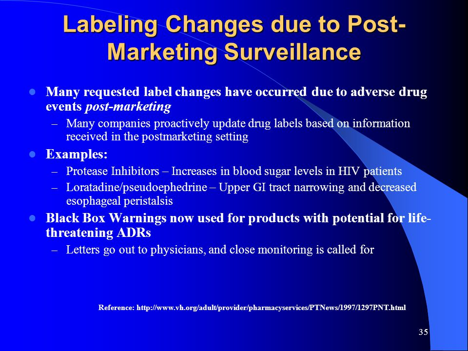 35 Labeling Changes due to Post- Marketing Surveillance Many requested label changes have occurred due to adverse drug events post-marketing – Many companies proactively update drug labels based on information received in the postmarketing setting Examples: – Protease Inhibitors – Increases in blood sugar levels in HIV patients – Loratadine/pseudoephedrine – Upper GI tract narrowing and decreased esophageal peristalsis Black Box Warnings now used for products with potential for life- threatening ADRs – Letters go out to physicians, and close monitoring is called for Reference: http://www.vh.org/adult/provider/pharmacyservices/PTNews/1997/1297PNT.html