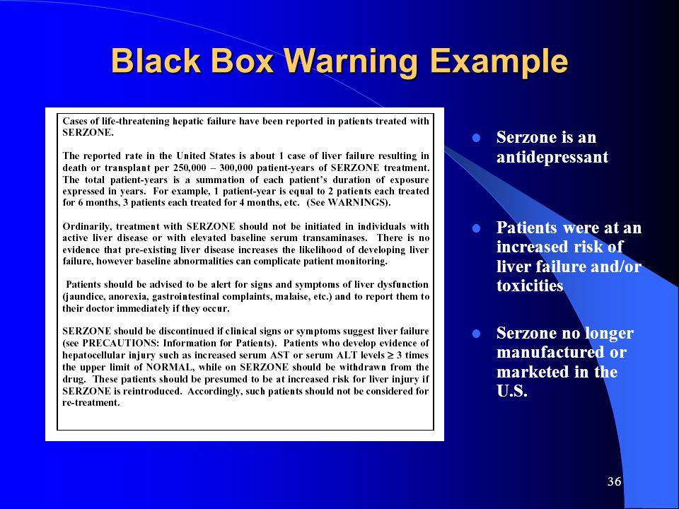 36 Black Box Warning Example Serzone is an antidepressant Patients were at an increased risk of liver failure and/or toxicities Serzone no longer manufactured or marketed in the U.S.