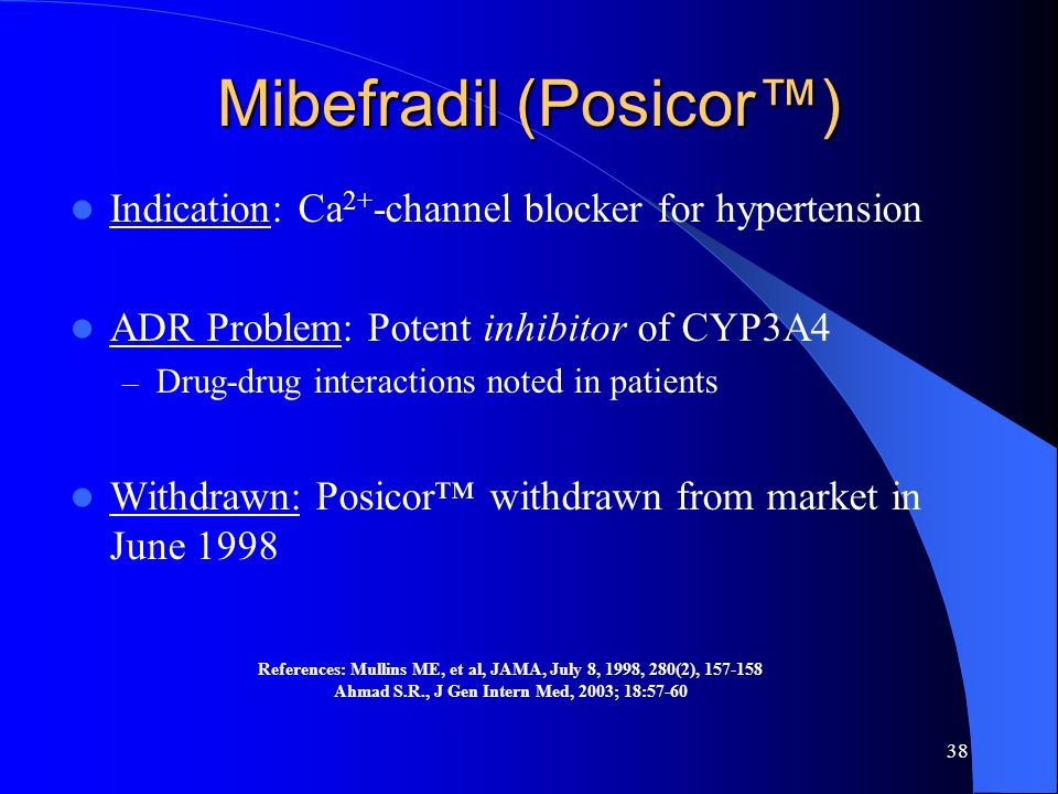 38 Mibefradil (Posicor™) Indication: Ca 2+ -channel blocker for hypertension ADR Problem: Potent inhibitor of CYP3A4 – Drug-drug interactions noted in patients Withdrawn: Posicor™ withdrawn from market in June 1998 References: Mullins ME, et al, JAMA, July 8, 1998, 280(2), 157-158 Ahmad S.R., J Gen Intern Med, 2003; 18:57-60