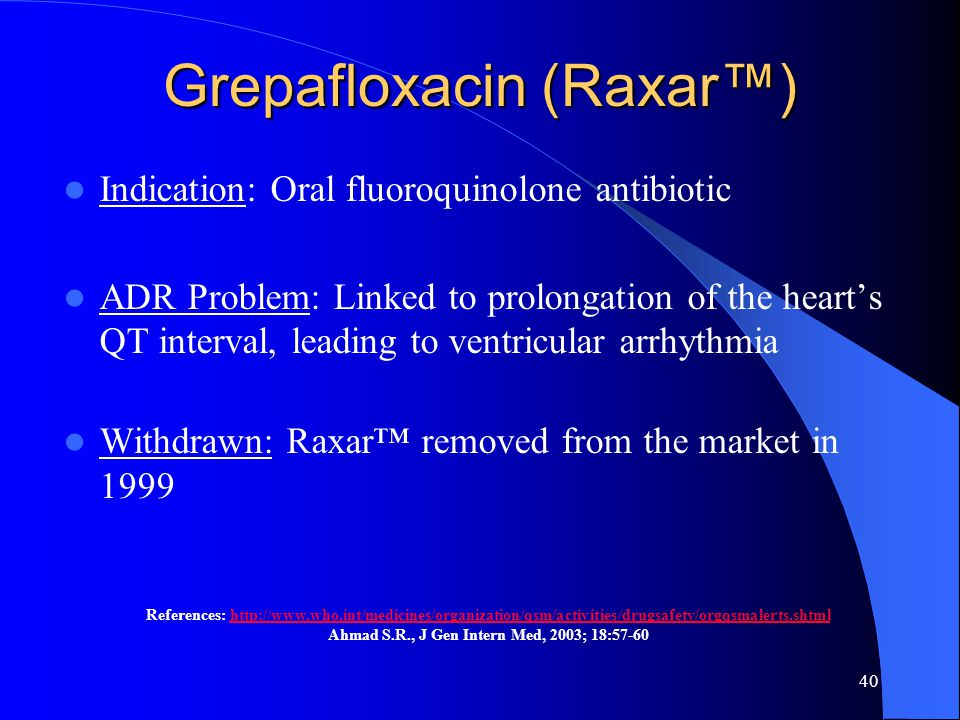 40 Grepafloxacin (Raxar™) Indication: Oral fluoroquinolone antibiotic ADR Problem: Linked to prolongation of the heart's QT interval, leading to ventricular arrhythmia Withdrawn: Raxar™ removed from the market in 1999 References: http://www.who.int/medicines/organization/qsm/activities/drugsafety/orgqsmalerts.shtmlhttp://www.who.int/medicines/organization/qsm/activities/drugsafety/orgqsmalerts.shtml Ahmad S.R., J Gen Intern Med, 2003; 18:57-60