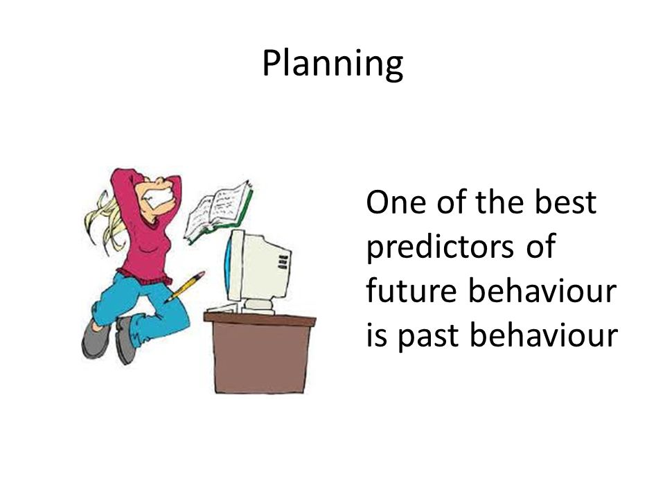 Planning One of the best predictors of future behaviour is past behaviour
