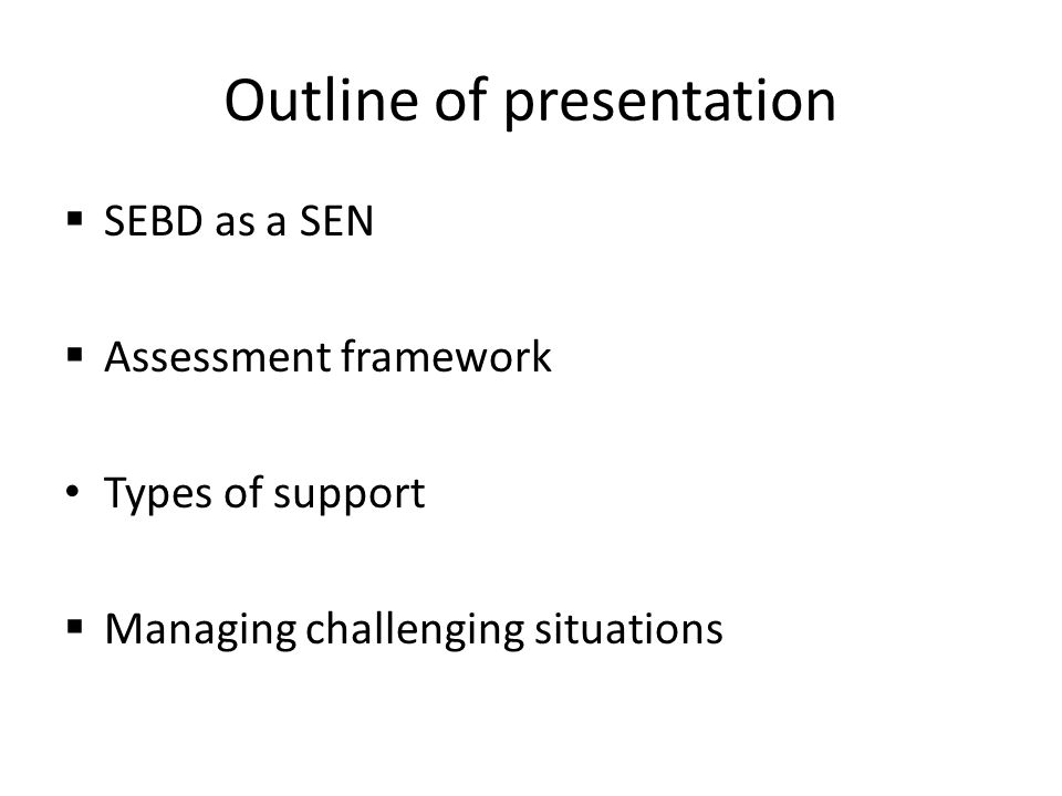 Outline of presentation  SEBD as a SEN  Assessment framework Types of support  Managing challenging situations