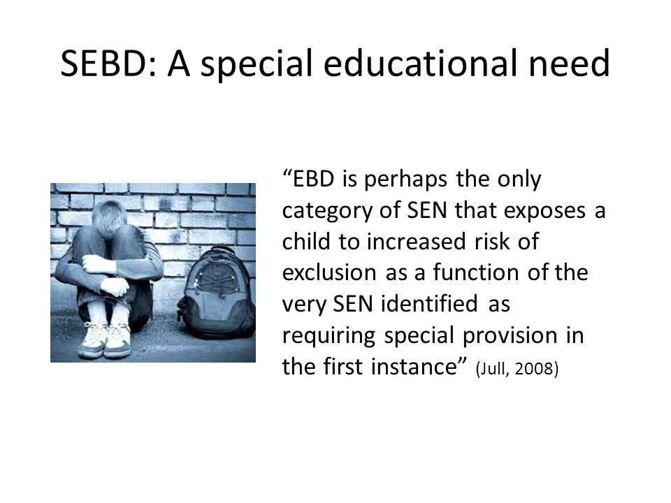 SEBD: A special educational need EBD is perhaps the only category of SEN that exposes a child to increased risk of exclusion as a function of the very SEN identified as requiring special provision in the first instance (Jull, 2008)