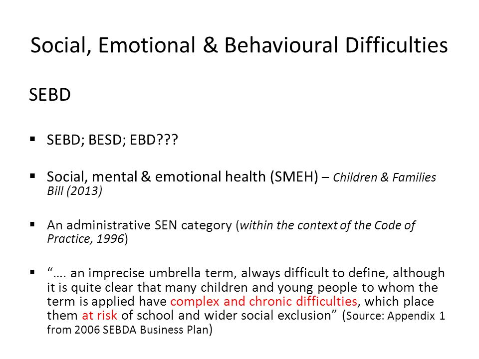Social, Emotional & Behavioural Difficulties SEBD  SEBD; BESD; EBD .