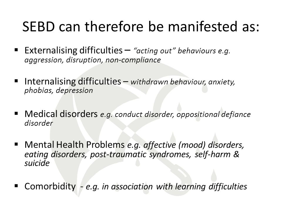 SEBD can therefore be manifested as:  Externalising difficulties – acting out behaviours e.g.