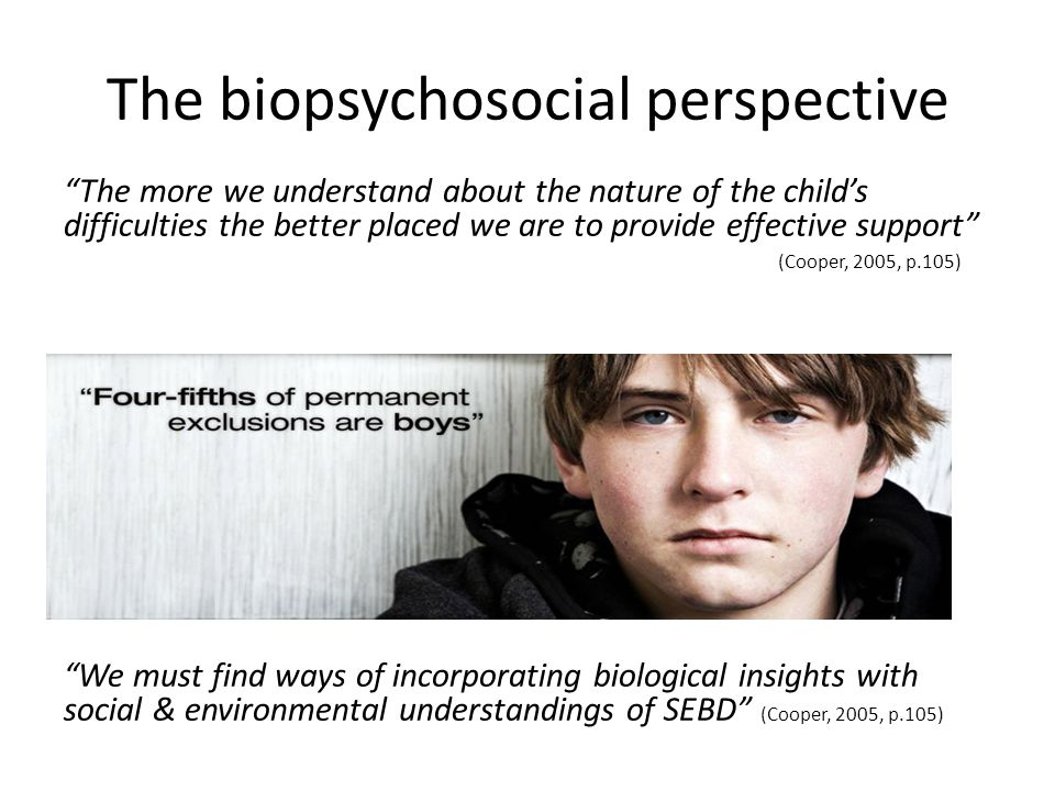 The biopsychosocial perspective The more we understand about the nature of the child's difficulties the better placed we are to provide effective support (Cooper, 2005, p.105) We must find ways of incorporating biological insights with social & environmental understandings of SEBD (Cooper, 2005, p.105)