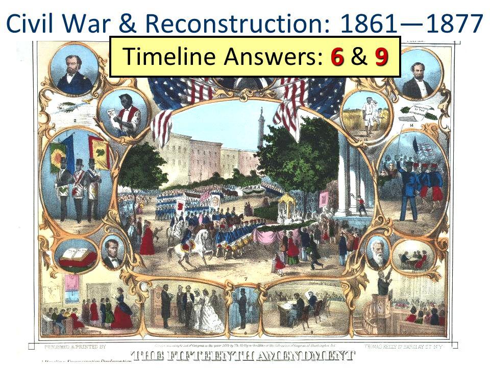 Civil War & Reconstruction: 1861—1877 69 Timeline Answers: 6 & 9