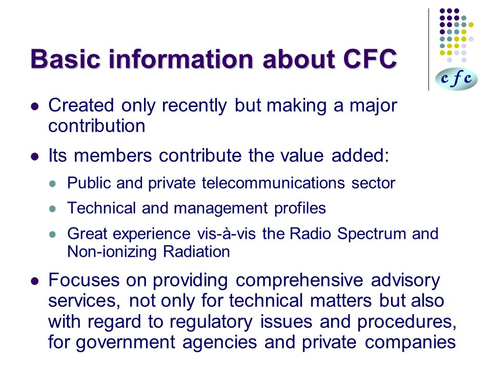 Basic information about CFC Created only recently but making a major contribution Its members contribute the value added: Public and private telecommunications sector Technical and management profiles Great experience vis-à-vis the Radio Spectrum and Non-ionizing Radiation Focuses on providing comprehensive advisory services, not only for technical matters but also with regard to regulatory issues and procedures, for government agencies and private companies