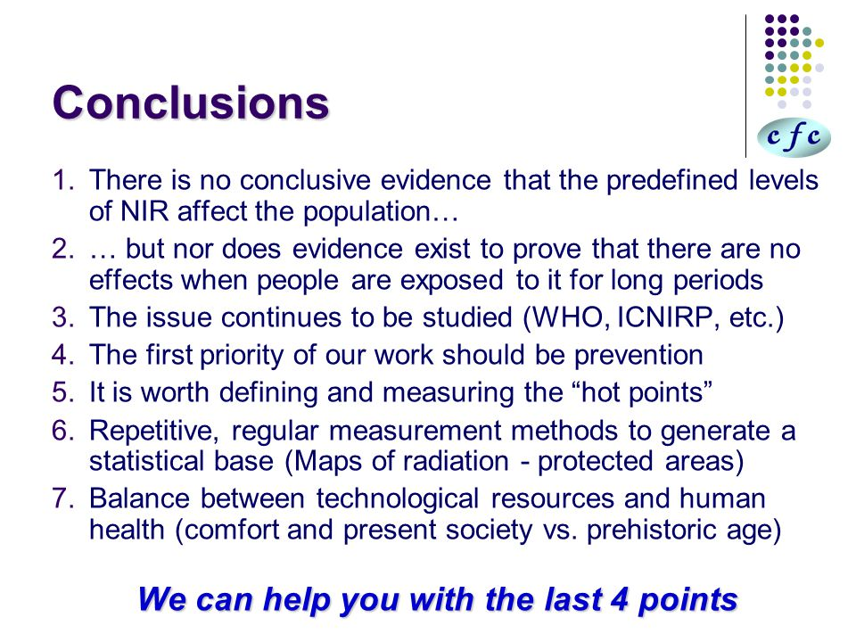 Conclusions 1.There is no conclusive evidence that the predefined levels of NIR affect the population… 2.… but nor does evidence exist to prove that there are no effects when people are exposed to it for long periods 3.The issue continues to be studied (WHO, ICNIRP, etc.) 4.The first priority of our work should be prevention 5.It is worth defining and measuring the hot points 6.Repetitive, regular measurement methods to generate a statistical base (Maps of radiation - protected areas) 7.Balance between technological resources and human health (comfort and present society vs.