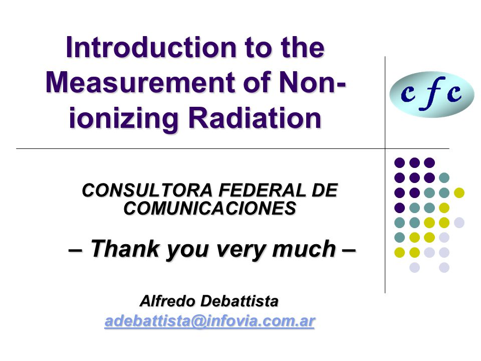 Introduction to the Measurement of Non- ionizing Radiation CONSULTORA FEDERAL DE COMUNICACIONES – Thank you very much – – Thank you very much – Alfredo Debattista adebattista@infovia.com.ar