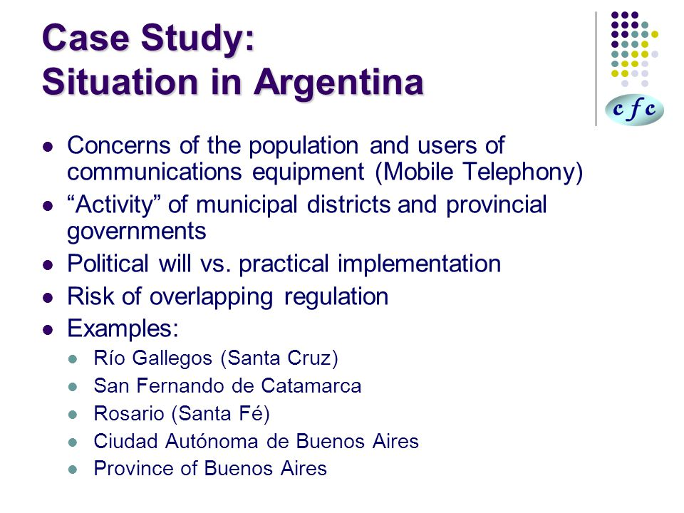 Argentina's Regulatory Framework Follows international parameters (ICNIRP, WHO, IEEE, FCC) Resolution Nº 202/1995 – National Ministry of Health and Social Action Resolution Nº 530/2000 – National Communications Secretariat Resolution Nº 269/2002 – National Communications Committee (CNC) [Withdrawn] Resolution Nº 117/2003 – CNC [Withdrawn] Resolution Nº 3690/2004 – CNC [In Force] Note: Communications Secretariat is the Implementing Agency CNC is the Oversight Body