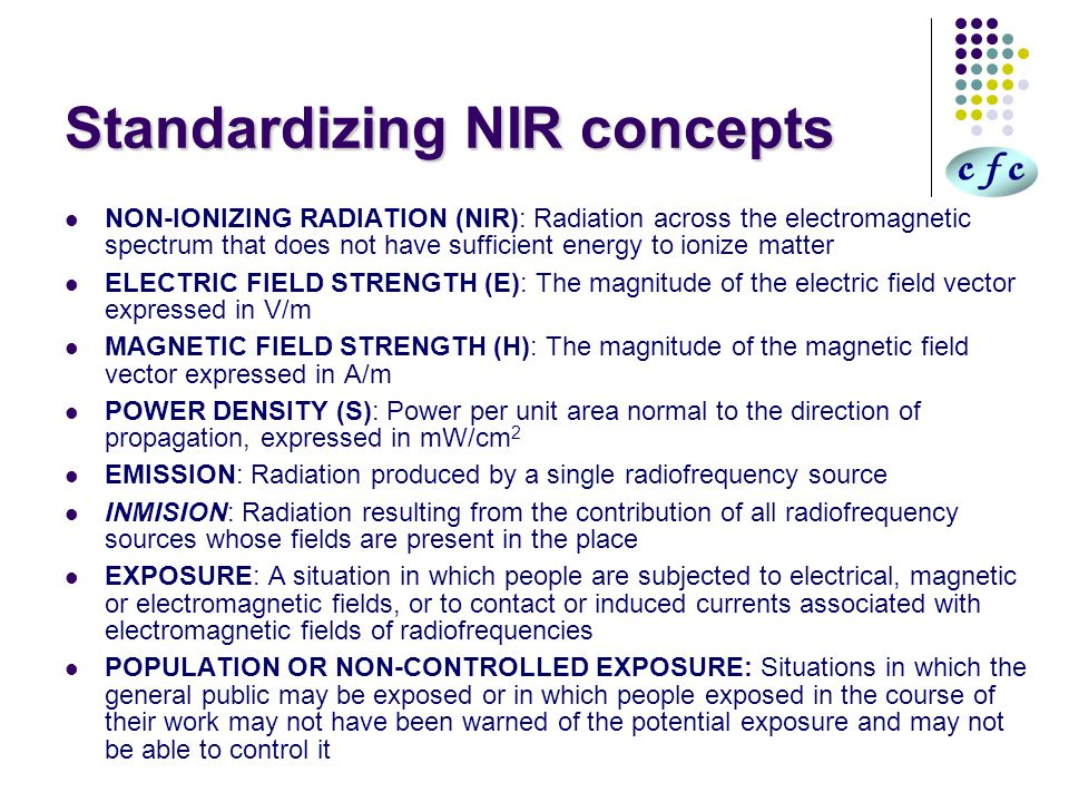 Standardizing NIR concepts NON-IONIZING RADIATION (NIR): Radiation across the electromagnetic spectrum that does not have sufficient energy to ionize matter ELECTRIC FIELD STRENGTH (E): The magnitude of the electric field vector expressed in V/m MAGNETIC FIELD STRENGTH (H): The magnitude of the magnetic field vector expressed in A/m POWER DENSITY (S): Power per unit area normal to the direction of propagation, expressed in mW/cm 2 EMISSION: Radiation produced by a single radiofrequency source INMISION: Radiation resulting from the contribution of all radiofrequency sources whose fields are present in the place EXPOSURE: A situation in which people are subjected to electrical, magnetic or electromagnetic fields, or to contact or induced currents associated with electromagnetic fields of radiofrequencies POPULATION OR NON-CONTROLLED EXPOSURE: Situations in which the general public may be exposed or in which people exposed in the course of their work may not have been warned of the potential exposure and may not be able to control it