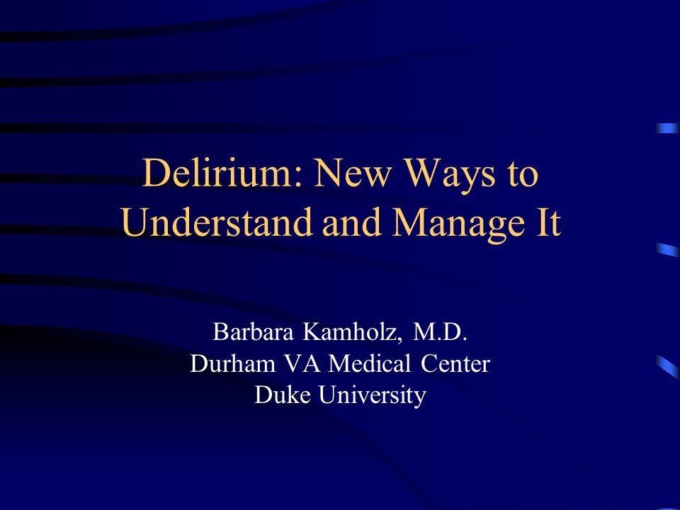 Delirium: New Ways to Understand and Manage It Barbara Kamholz, M.D. Durham VA Medical Center Duke University