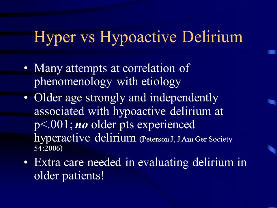 Hyper vs Hypoactive Delirium Many attempts at correlation of phenomenology with etiology Older age strongly and independently associated with hypoacti