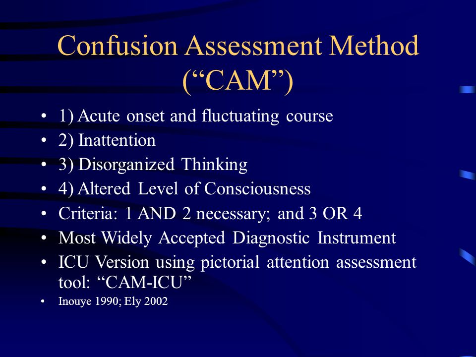 """Confusion Assessment Method (""""CAM"""") 1) Acute onset and fluctuating course 2) Inattention 3) Disorganized Thinking 4) Altered Level of Consciousness Cr"""