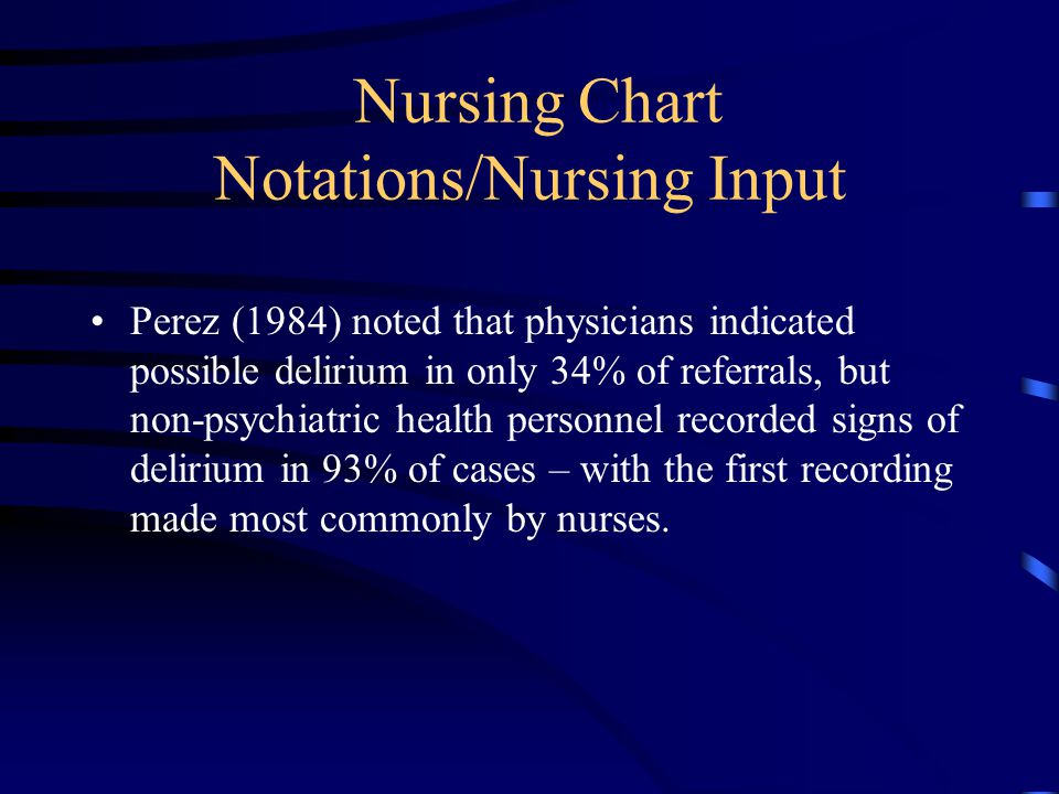 Nursing Chart Notations/Nursing Input Perez (1984) noted that physicians indicated possible delirium in only 34% of referrals, but non-psychiatric health personnel recorded signs of delirium in 93% of cases – with the first recording made most commonly by nurses.