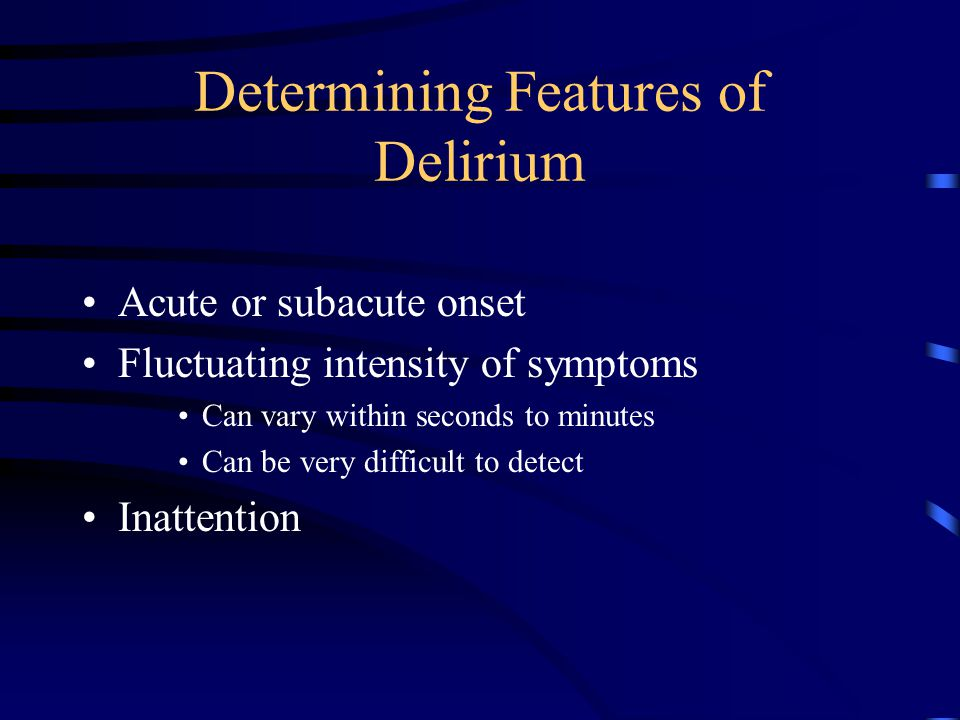 Determining Features of Delirium Acute or subacute onset Fluctuating intensity of symptoms Can vary within seconds to minutes Can be very difficult to detect Inattention