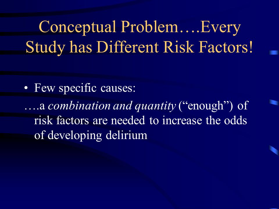 """Conceptual Problem….Every Study has Different Risk Factors! Few specific causes: ….a combination and quantity (""""enough"""") of risk factors are needed to"""