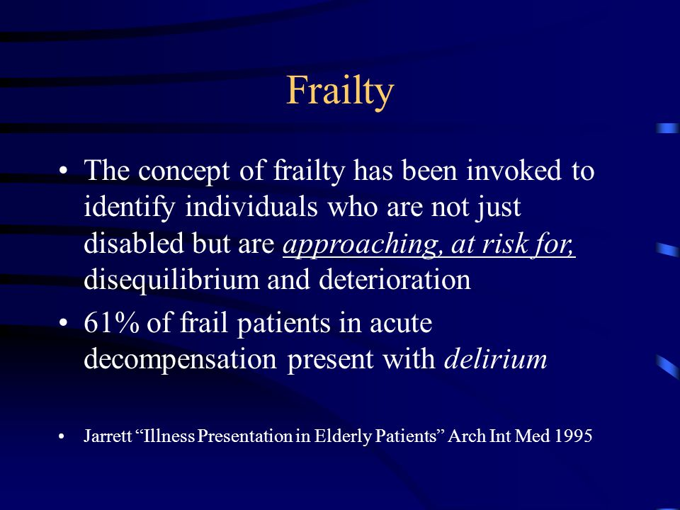 Frailty The concept of frailty has been invoked to identify individuals who are not just disabled but are approaching, at risk for, disequilibrium and deterioration 61% of frail patients in acute decompensation present with delirium Jarrett Illness Presentation in Elderly Patients Arch Int Med 1995