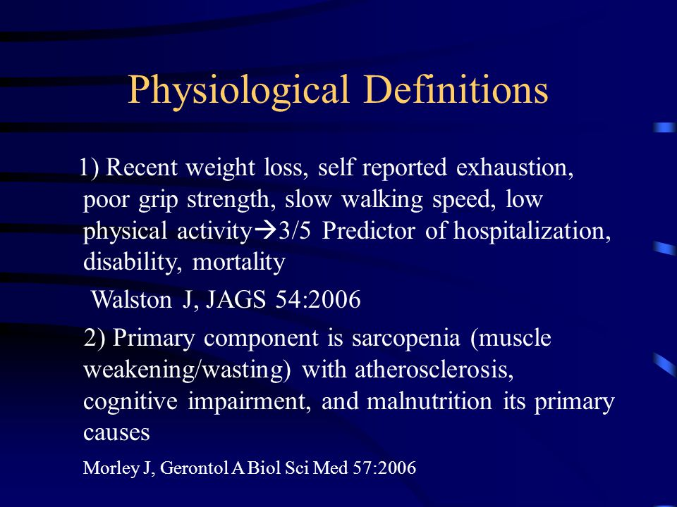 Physiological Definitions 1) Recent weight loss, self reported exhaustion, poor grip strength, slow walking speed, low physical activity  3/5 Predictor of hospitalization, disability, mortality Walston J, JAGS 54:2006 2) Primary component is sarcopenia (muscle weakening/wasting) with atherosclerosis, cognitive impairment, and malnutrition its primary causes Morley J, Gerontol A Biol Sci Med 57:2006