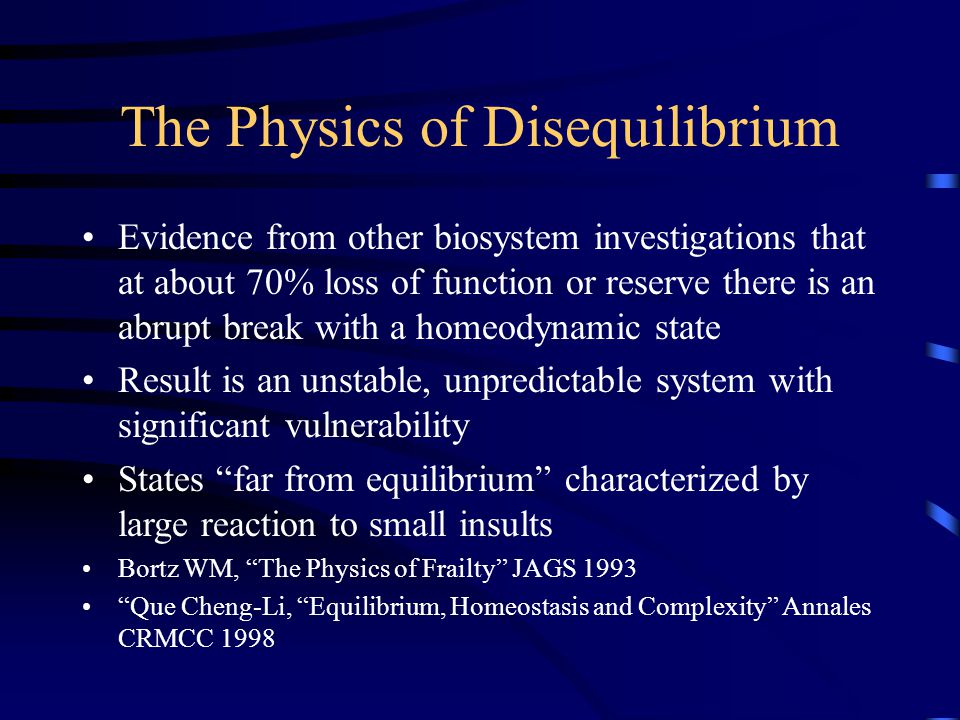 The Physics of Disequilibrium Evidence from other biosystem investigations that at about 70% loss of function or reserve there is an abrupt break with a homeodynamic state Result is an unstable, unpredictable system with significant vulnerability States far from equilibrium characterized by large reaction to small insults Bortz WM, The Physics of Frailty JAGS 1993 Que Cheng-Li, Equilibrium, Homeostasis and Complexity Annales CRMCC 1998