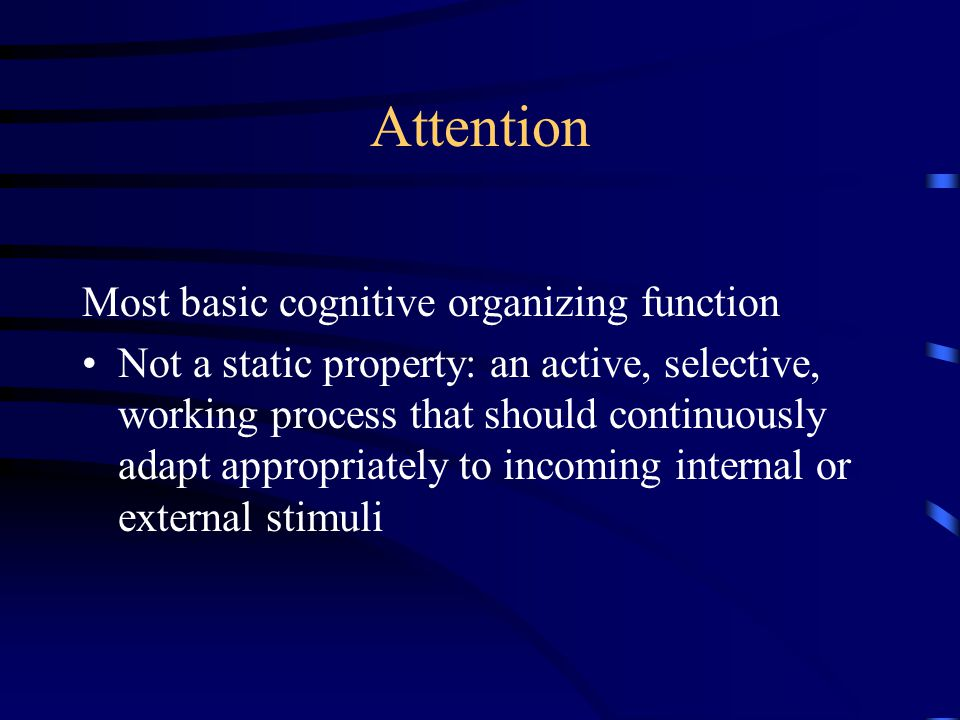 Attention Most basic cognitive organizing function Not a static property: an active, selective, working process that should continuously adapt appropriately to incoming internal or external stimuli